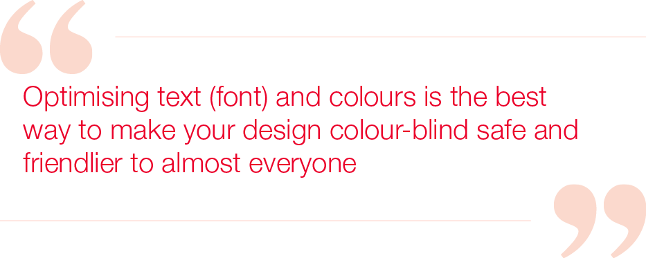 Optimising text (font) and colours is the best way to make your design colour-blind safe and friendlier to almost everyone
