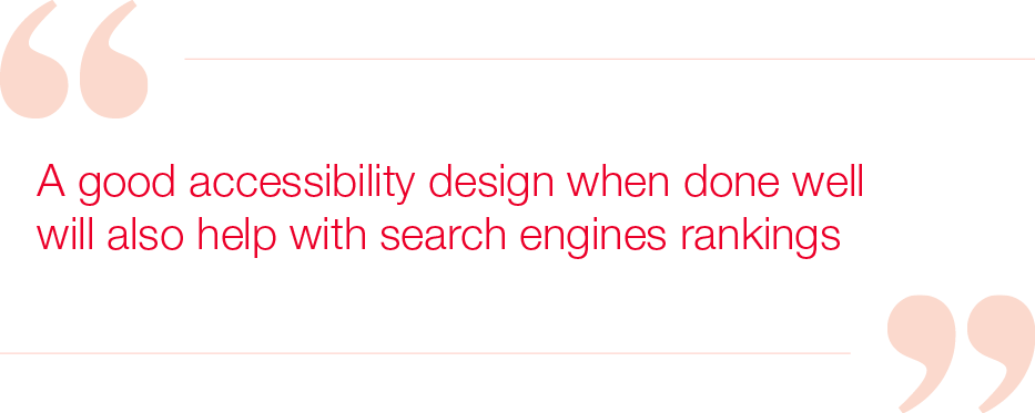 A good accessibility design when done well  will also help with search engines rankings